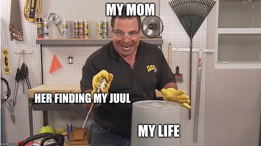 Phil Swift That's A Lotta Damage (Flex Tape/Seal) | MY MOM MY LIFE HER FINDING MY JUUL | image tagged in phil swift that's a lotta damage flex tape/seal | made w/ Imgflip meme maker