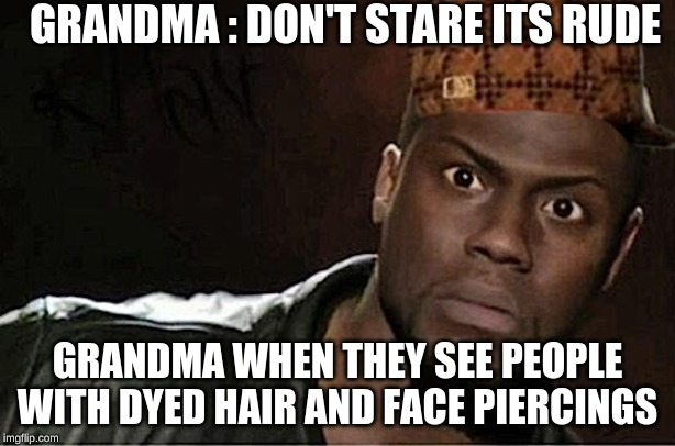 Kevin Hart |  GRANDMA : DON'T STARE ITS RUDE; GRANDMA WHEN THEY SEE PEOPLE WITH DYED HAIR AND FACE PIERCINGS | image tagged in memes,kevin hart | made w/ Imgflip meme maker