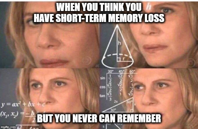 Math lady/Confused lady |  WHEN YOU THINK YOU HAVE SHORT-TERM MEMORY LOSS; BUT YOU NEVER CAN REMEMBER | image tagged in math lady/confused lady | made w/ Imgflip meme maker