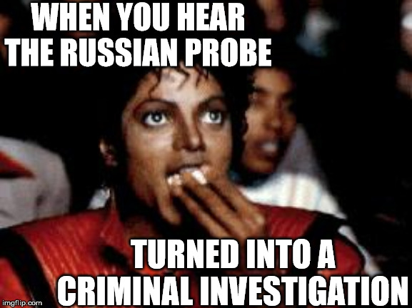 Michael Jackson eating popcorn | WHEN YOU HEAR THE RUSSIAN PROBE TURNED INTO A CRIMINAL INVESTIGATION | image tagged in michael jackson eating popcorn,memes,donald trump,russian investigation,when you realize,first world problems | made w/ Imgflip meme maker