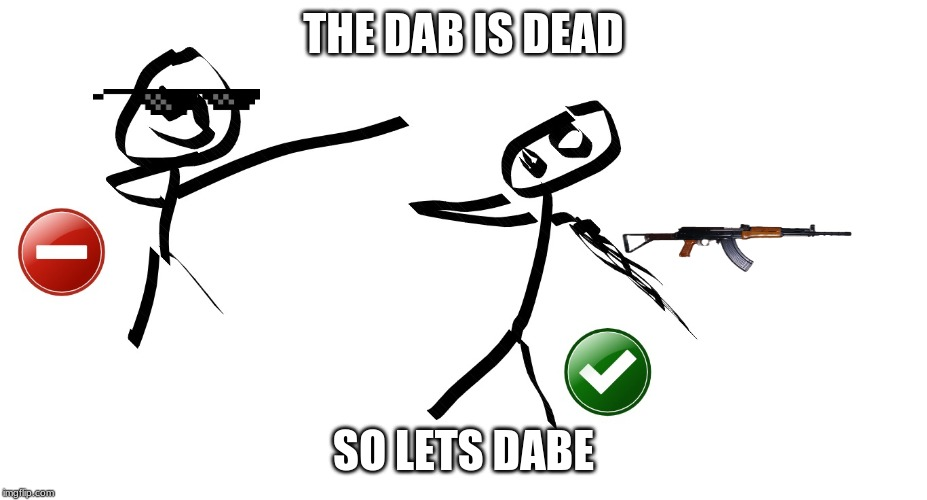 DABE | THE DAB IS DEAD SO LETS DABE | image tagged in dab,funny | made w/ Imgflip meme maker