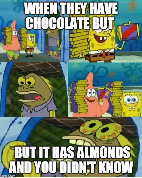 Chocolate Spongebob Meme |  WHEN THEY HAVE CHOCOLATE BUT; BUT IT HAS ALMONDS AND YOU DIDN'T KNOW | image tagged in memes,chocolate spongebob | made w/ Imgflip meme maker