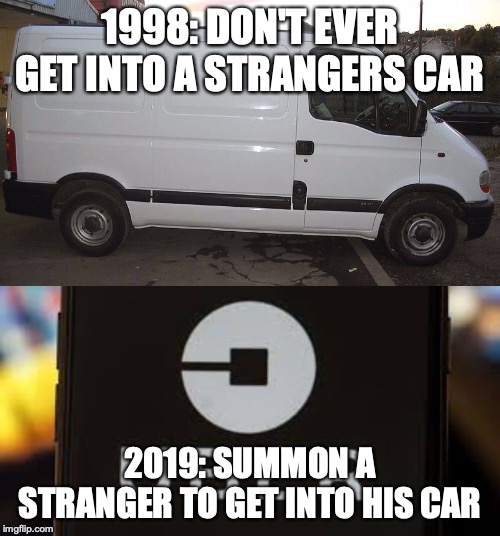1998: DON'T EVER GET INTO A STRANGERS CAR 2019: SUMMON A STRANGER TO GET INTO HIS CAR | image tagged in blank white van | made w/ Imgflip meme maker