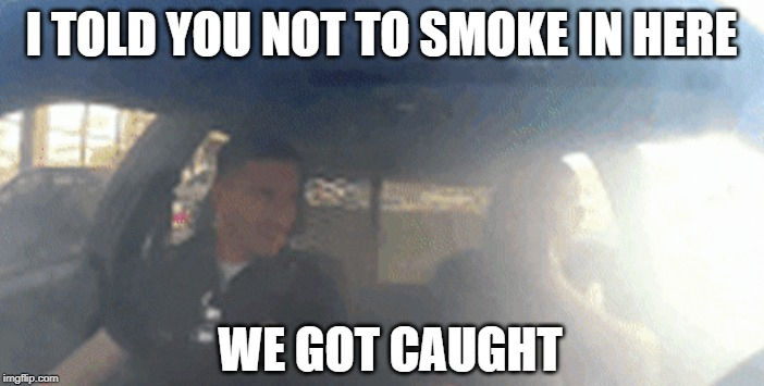 I TOLD YOU NOT TO SMOKE IN HERE WE GOT CAUGHT | made w/ Imgflip meme maker