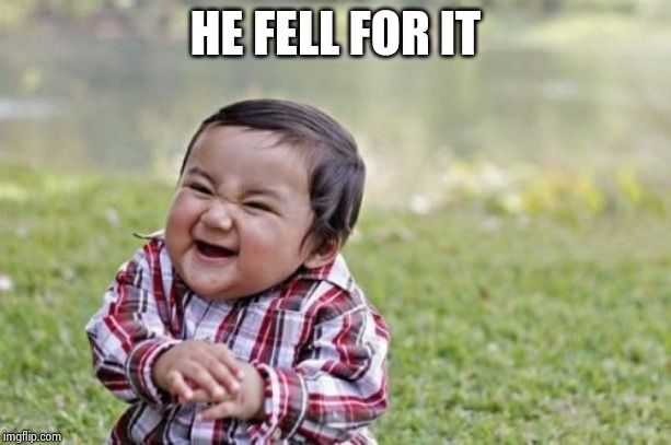 Evil Toddler Meme | HE FELL FOR IT | image tagged in memes,evil toddler | made w/ Imgflip meme maker