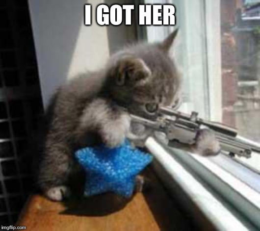 CatSniper | I GOT HER | image tagged in catsniper | made w/ Imgflip meme maker