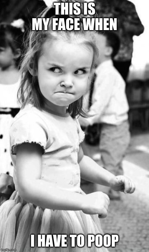 Angry Toddler | THIS IS MY FACE WHEN I HAVE TO POOP | image tagged in memes,angry toddler | made w/ Imgflip meme maker