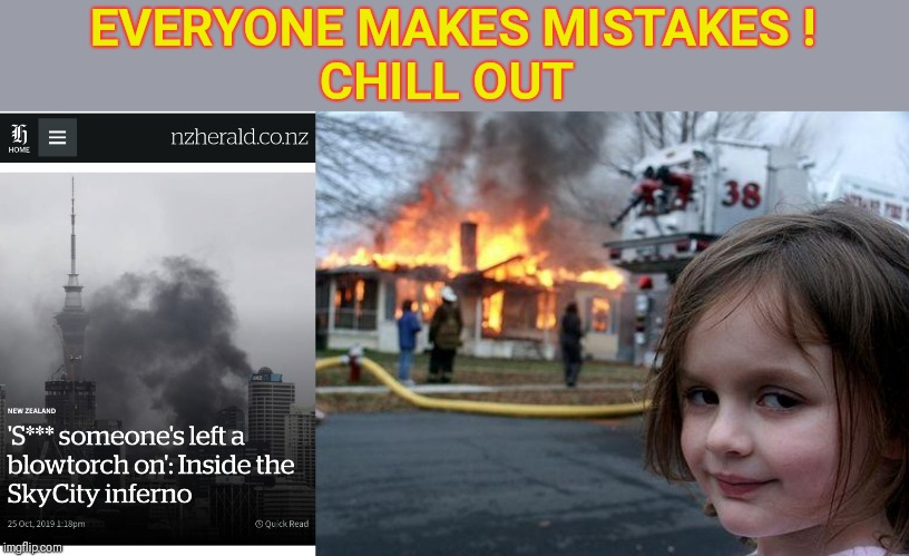 Chill out - Only in New Zealand | EVERYONE MAKES MISTAKES ! CHILL OUT | image tagged in memes,disaster girl,new zealand,firestarter,greta thunberg how dare you,dumb and dumber | made w/ Imgflip meme maker