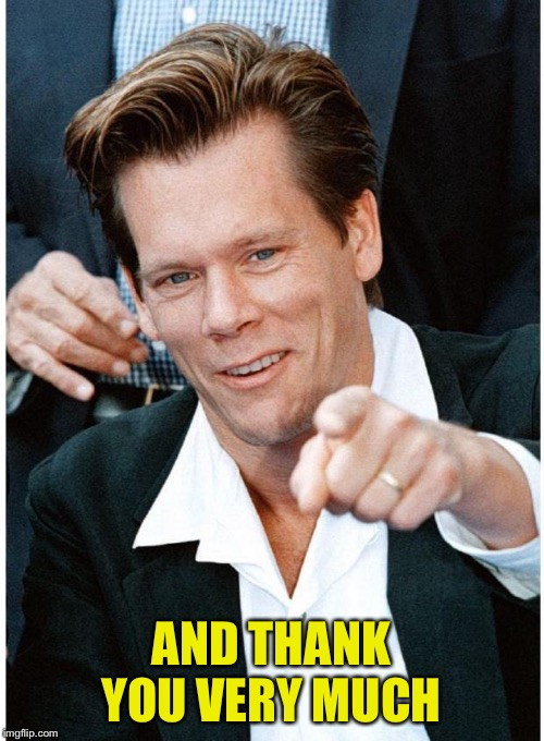 kevin bacon | AND THANK YOU VERY MUCH | image tagged in kevin bacon | made w/ Imgflip meme maker