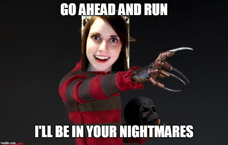 GO AHEAD AND RUN I'LL BE IN YOUR NIGHTMARES | made w/ Imgflip meme maker