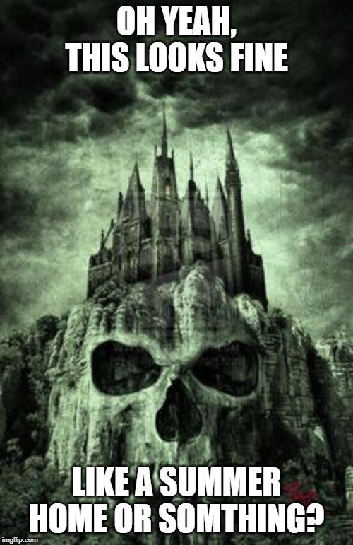 evil castle |  OH YEAH, THIS LOOKS FINE; LIKE A SUMMER HOME OR SOMTHING? | image tagged in evil castle,death,skull,scary,haunted,bad idea | made w/ Imgflip meme maker