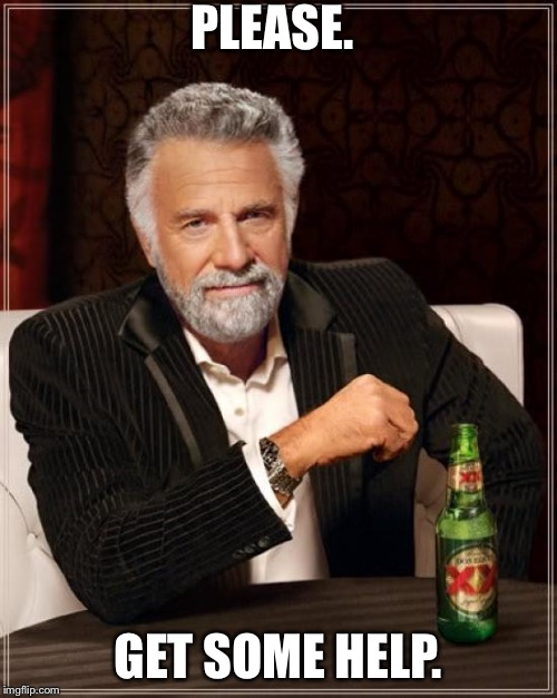 The Most Interesting Man In The World Meme | PLEASE. GET SOME HELP. | image tagged in memes,the most interesting man in the world | made w/ Imgflip meme maker