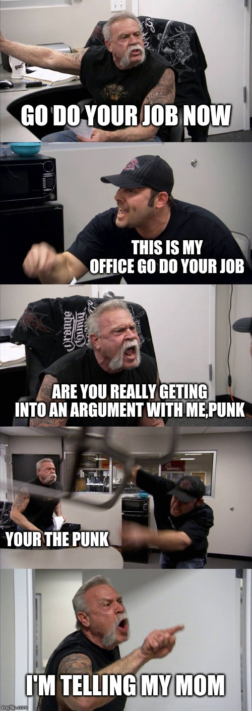 American Chopper Argument Meme | GO DO YOUR JOB NOW THIS IS MY OFFICE GO DO YOUR JOB ARE YOU REALLY GETING INTO AN ARGUMENT WITH ME,PUNK YOUR THE PUNK I'M TELLING MY MOM | image tagged in memes,american chopper argument | made w/ Imgflip meme maker