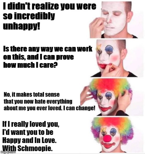 Clown applying makeup | I didn't realize you were  so incredibly unhappy! If I really loved you, I'd want you to be  Happy and In Love. With Schmoopie. Is there any | image tagged in clown applying makeup | made w/ Imgflip meme maker