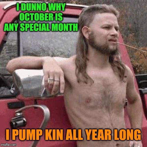 Just ask my sister and my Aunt Trudy |  I DUNNO WHY OCTOBER IS ANY SPECIAL MONTH; I PUMP KIN ALL YEAR LONG | image tagged in almost redneck | made w/ Imgflip meme maker