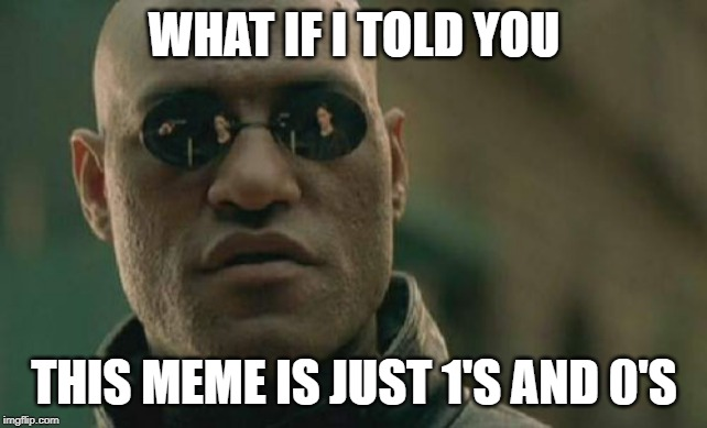 Binary FTW |  WHAT IF I TOLD YOU; THIS MEME IS JUST 1'S AND 0'S | image tagged in memes,matrix morpheus,binary,computer,funny,matrix | made w/ Imgflip meme maker