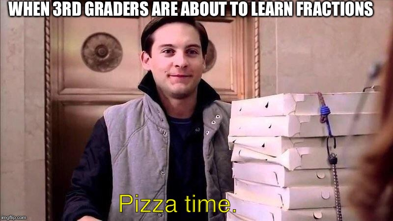 Pizza Time | WHEN 3RD GRADERS ARE ABOUT TO LEARN FRACTIONS Pizza time. | image tagged in pizza time | made w/ Imgflip meme maker