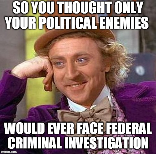 Durham Investigation | SO YOU THOUGHT ONLY YOUR POLITICAL ENEMIES WOULD EVER FACE FEDERAL CRIMINAL INVESTIGATION | image tagged in creepy condescending wonka,john brennan,donald trump,cia,james comey,mccabe | made w/ Imgflip meme maker