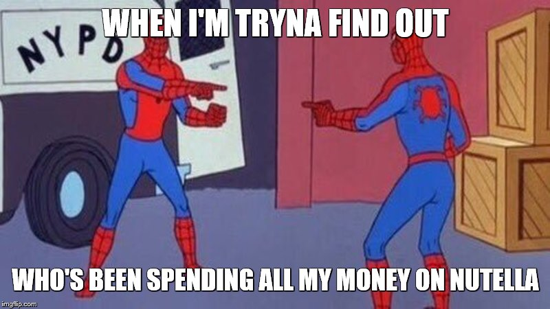 spiderman pointing at spiderman | WHEN I'M TRYNA FIND OUT WHO'S BEEN SPENDING ALL MY MONEY ON NUTELLA | image tagged in spiderman pointing at spiderman | made w/ Imgflip meme maker