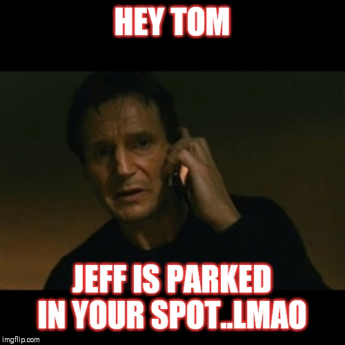 Jroc113 | HEY TOM JEFF IS PARKED IN YOUR SPOT..LMAO | image tagged in memes | made w/ Imgflip meme maker