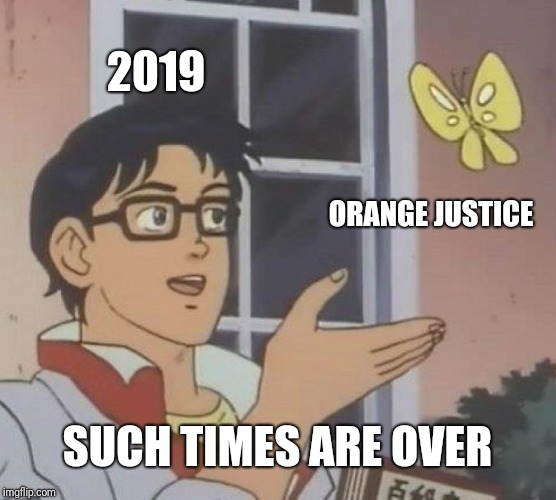 Is This A Pigeon | 2019 ORANGE JUSTICE SUCH TIMES ARE OVER | image tagged in memes,is this a pigeon | made w/ Imgflip meme maker