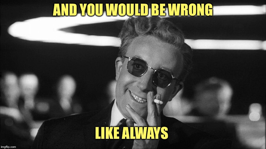 Doctor Strangelove says... | AND YOU WOULD BE WRONG LIKE ALWAYS | image tagged in doctor strangelove says | made w/ Imgflip meme maker