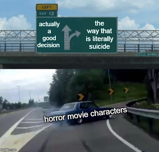 Left Exit 12 Off Ramp | actually a good decision the way that is literally suicide horror movie characters | image tagged in memes,left exit 12 off ramp | made w/ Imgflip meme maker