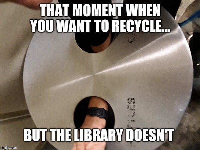 THAT MOMENT WHEN YOU WANT TO RECYCLE... BUT THE LIBRARY DOESN'T | image tagged in thatmomentwhen,library,recycle | made w/ Imgflip meme maker