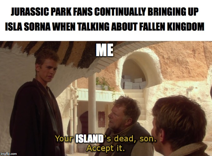 Sorna's gone |  JURASSIC PARK FANS CONTINUALLY BRINGING UP; ISLA SORNA WHEN TALKING ABOUT FALLEN KINGDOM; ME; ISLAND | image tagged in jurassic park,jurassic world,jurassic park t rex,star wars,star wars prequels,dinosaur | made w/ Imgflip meme maker