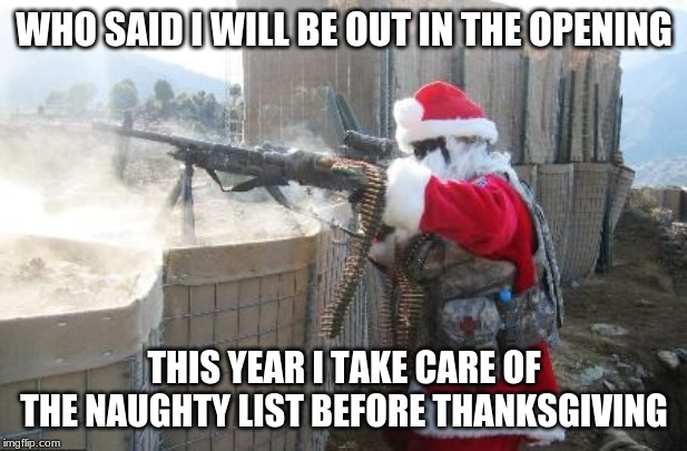 Hohoho Meme | WHO SAID I WILL BE OUT IN THE OPENING THIS YEAR I TAKE CARE OF THE NAUGHTY LIST BEFORE THANKSGIVING | image tagged in memes,hohoho | made w/ Imgflip meme maker