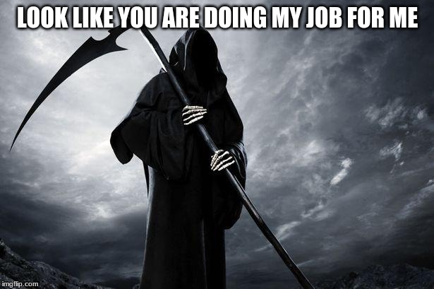 Death | LOOK LIKE YOU ARE DOING MY JOB FOR ME | image tagged in death | made w/ Imgflip meme maker
