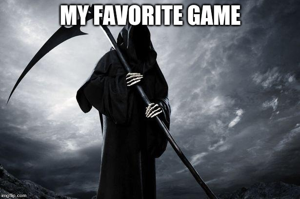 Death | MY FAVORITE GAME | image tagged in death | made w/ Imgflip meme maker