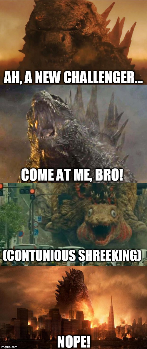 AH, A NEW CHALLENGER... NOPE! (CONTUNIOUS SHREEKING) COME AT ME, BRO! | image tagged in godzilla | made w/ Imgflip meme maker