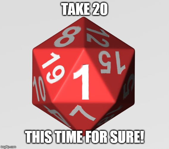 d20-1 | TAKE 20 THIS TIME FOR SURE! | image tagged in d20-1 | made w/ Imgflip meme maker