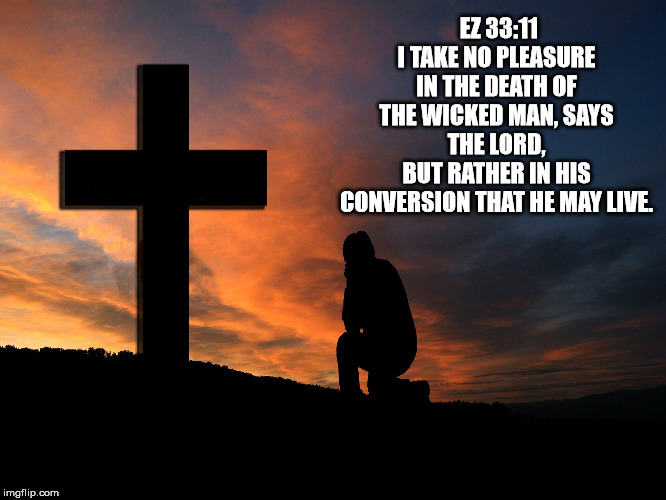 salvation | EZ 33:11I TAKE NO PLEASURE IN THE DEATH OF THE WICKED MAN, SAYS THE LORD,BUT RATHER IN HIS CONVERSION THAT HE MAY LIVE. | image tagged in catholic,church,jesus christ,bible,cross,love | made w/ Imgflip meme maker