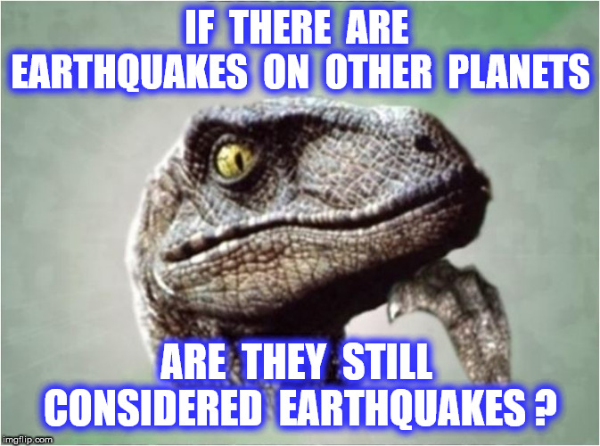 Philosoraptor |  IF  THERE  ARE  EARTHQUAKES  ON  OTHER  PLANETS; ARE  THEY  STILL  CONSIDERED  EARTHQUAKES ? | image tagged in funny,memes,space,planets,bacon | made w/ Imgflip meme maker