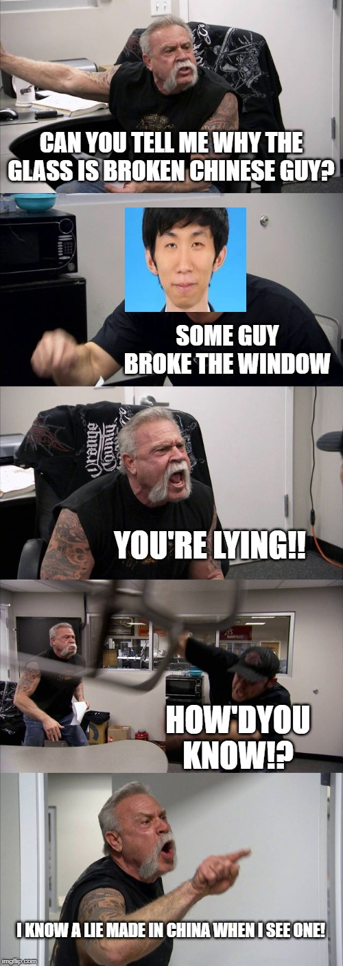 American Chopper Argument Meme | CAN YOU TELL ME WHY THE GLASS IS BROKEN CHINESE GUY? SOME GUY BROKE THE WINDOW YOU'RE LYING!! HOW'DYOU KNOW!? I KNOW A LIE MADE IN CHINA WHE | image tagged in memes,american chopper argument | made w/ Imgflip meme maker