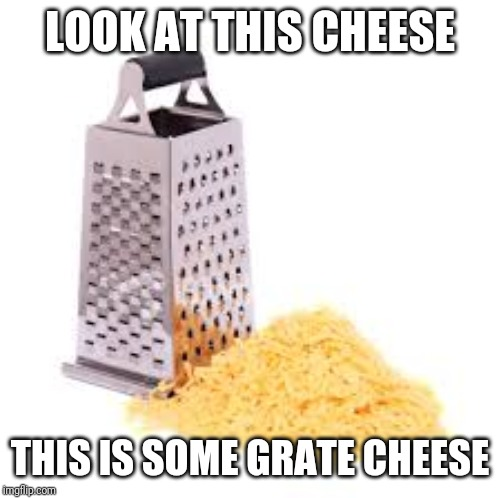 Cheese grater with cheese |  LOOK AT THIS CHEESE; THIS IS SOME GRATE CHEESE | image tagged in cheese grater with cheese | made w/ Imgflip meme maker