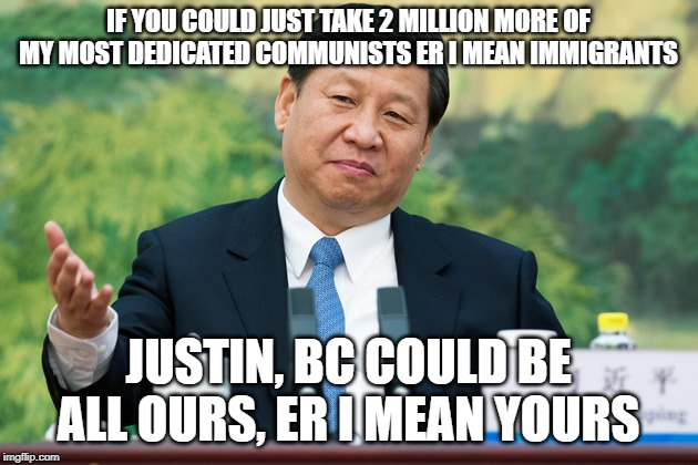 27.7% of BC is Chinese, 1.1 million more and they can vote to join China | IF YOU COULD JUST TAKE 2 MILLION MORE OF MY MOST DEDICATED COMMUNISTS ER I MEAN IMMIGRANTS JUSTIN, BC COULD BE ALL OURS, ER I MEAN YOURS | image tagged in xi jinping,justin trudeau,trudeau,china,immigration,globalism | made w/ Imgflip meme maker