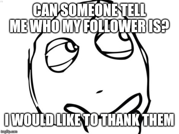 Question Rage Face | CAN SOMEONE TELL ME WHO MY FOLLOWER IS? I WOULD LIKE TO THANK THEM | image tagged in memes,question rage face | made w/ Imgflip meme maker