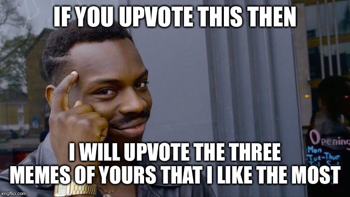 Roll Safe Think About It | IF YOU UPVOTE THIS THEN I WILL UPVOTE THE THREE MEMES OF YOURS THAT I LIKE THE MOST | image tagged in memes,roll safe think about it | made w/ Imgflip meme maker
