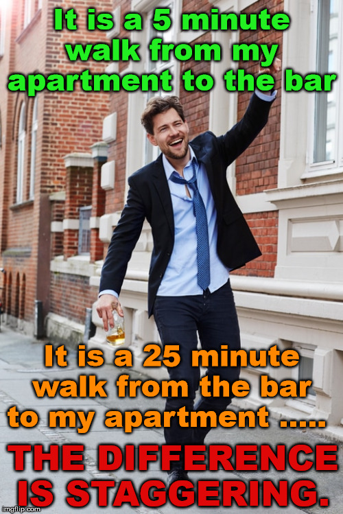 Stagger, Stagger, crawl, crawl. | It is a 5 minute walk from my apartment to the bar It is a 25 minute walk from the bar to my apartment ..... THE DIFFERENCE IS STAGGERING. | image tagged in drinking,you're drunk,drunk guy | made w/ Imgflip meme maker