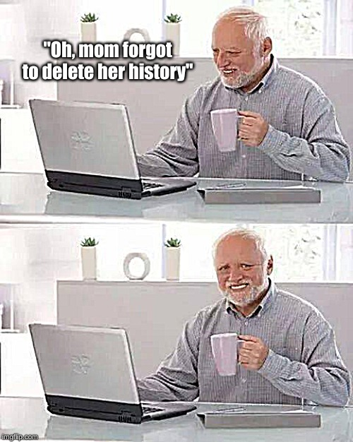 "Harold learned new things today! |  ""Oh, mom forgot to delete her history"" 