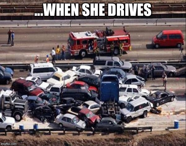 ...WHEN SHE DRIVES | image tagged in car accident | made w/ Imgflip meme maker