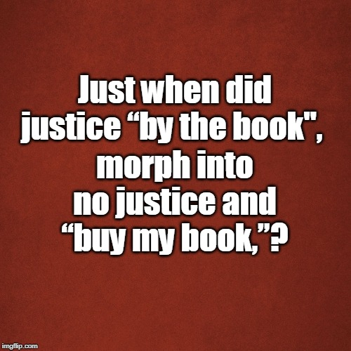 "Blank Red Background | Just when did justice ""by the book"", morph into no justice and ""buy my book,""? 