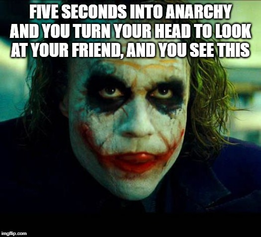 Joker. It's simple we kill the batman | FIVE SECONDS INTO ANARCHY AND YOU TURN YOUR HEAD TO LOOK AT YOUR FRIEND, AND YOU SEE THIS | image tagged in joker it's simple we kill the batman | made w/ Imgflip meme maker