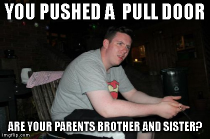 Are Your Parents Brother And Sister | YOU PUSHED A  PULL DOOR ARE YOUR PARENTS BROTHER AND SISTER? | image tagged in memes,are your parents brother and sister,funny | made w/ Imgflip meme maker