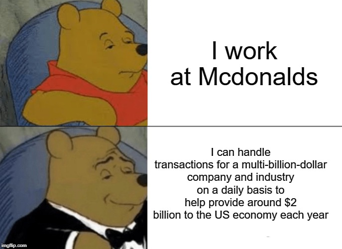 I work at mcdonalds | I work at Mcdonalds I can handle transactions for a multi-billion-dollar company and industry on a daily basis to help provide around $2 bil | image tagged in memes,tuxedo winnie the pooh,funny,mcdonalds,company,united states | made w/ Imgflip meme maker