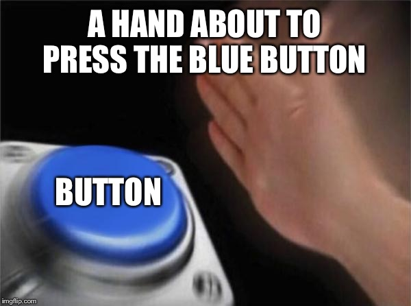 Blank Nut Button | A HAND ABOUT TO PRESS THE BLUE BUTTON BUTTON | image tagged in memes,blank nut button,so true,button | made w/ Imgflip meme maker