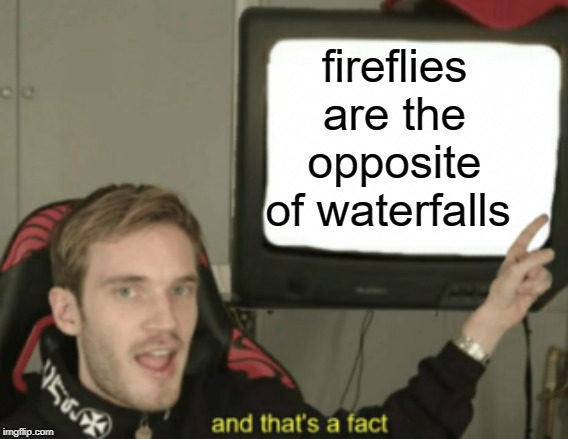 and that's a fact | fireflies are the opposite of waterfalls | image tagged in and that's a fact | made w/ Imgflip meme maker